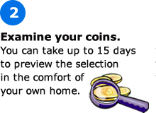 Examine your coins. You can take up to 15 days to preview the selection in the comfort of your own home.