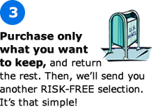 Purchase only what you want to keep, and return the rest. Then, we'll send you another RISK-FREE selection. It's that simple!