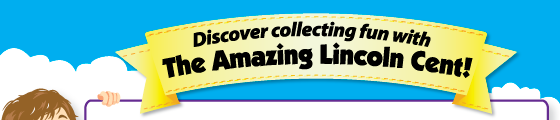 Discover collecting fun with the amazing Lincoln Cent!